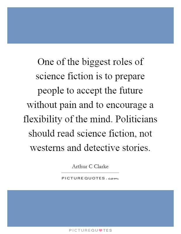 One of the biggest roles of science fiction is to prepare people to accept the future without pain and to encourage a flexibility of the mind. Politicians should read science fiction, not westerns and detective stories Picture Quote #1