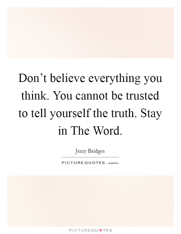 Don't believe everything you think. You cannot be trusted to tell yourself the truth. Stay in The Word Picture Quote #1