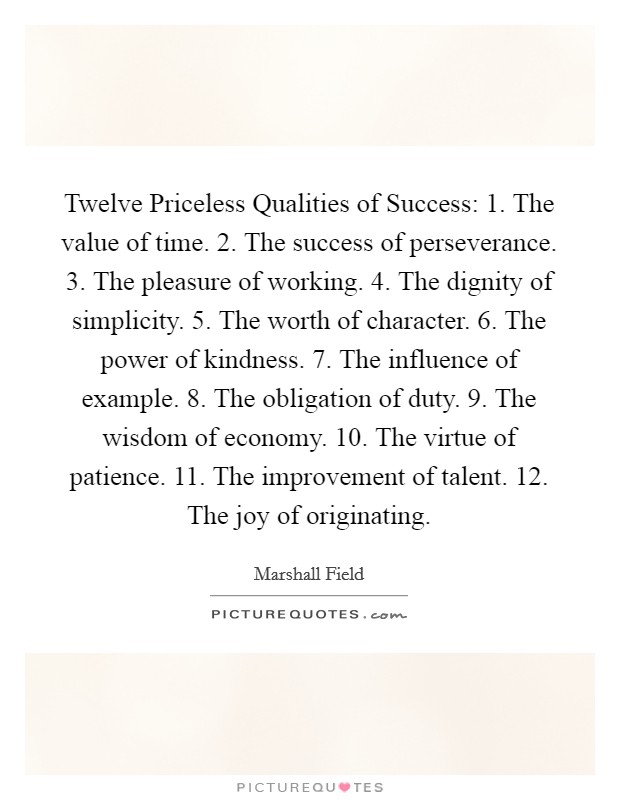 Twelve Priceless Qualities of Success: 1. The value of time. 2. The success of perseverance. 3. The pleasure of working. 4. The dignity of simplicity. 5. The worth of character. 6. The power of kindness. 7. The influence of example. 8. The obligation of duty. 9. The wisdom of economy. 10. The virtue of patience. 11. The improvement of talent. 12. The joy of originating Picture Quote #1