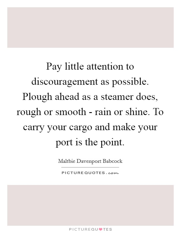 Pay little attention to discouragement as possible. Plough ahead as a steamer does, rough or smooth - rain or shine. To carry your cargo and make your port is the point Picture Quote #1