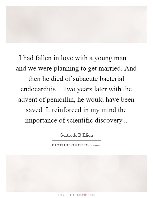 I had fallen in love with a young man..., and we were planning to get married. And then he died of subacute bacterial endocarditis... Two years later with the advent of penicillin, he would have been saved. It reinforced in my mind the importance of scientific discovery Picture Quote #1