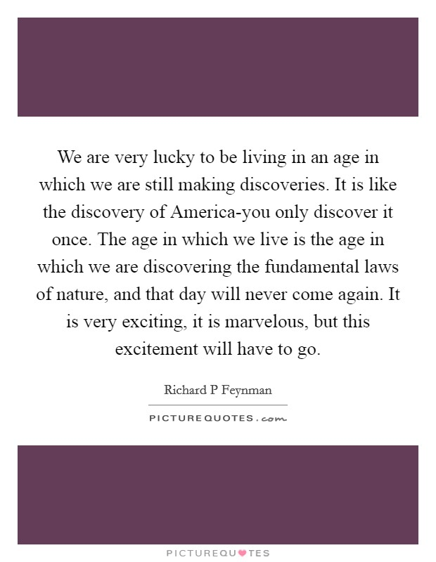 We are very lucky to be living in an age in which we are still making discoveries. It is like the discovery of America-you only discover it once. The age in which we live is the age in which we are discovering the fundamental laws of nature, and that day will never come again. It is very exciting, it is marvelous, but this excitement will have to go Picture Quote #1