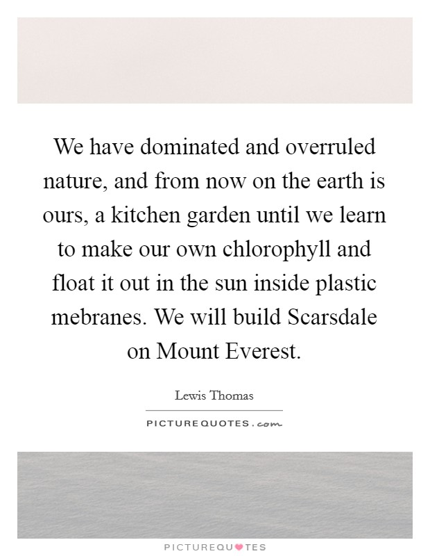 We have dominated and overruled nature, and from now on the earth is ours, a kitchen garden until we learn to make our own chlorophyll and float it out in the sun inside plastic mebranes. We will build Scarsdale on Mount Everest Picture Quote #1