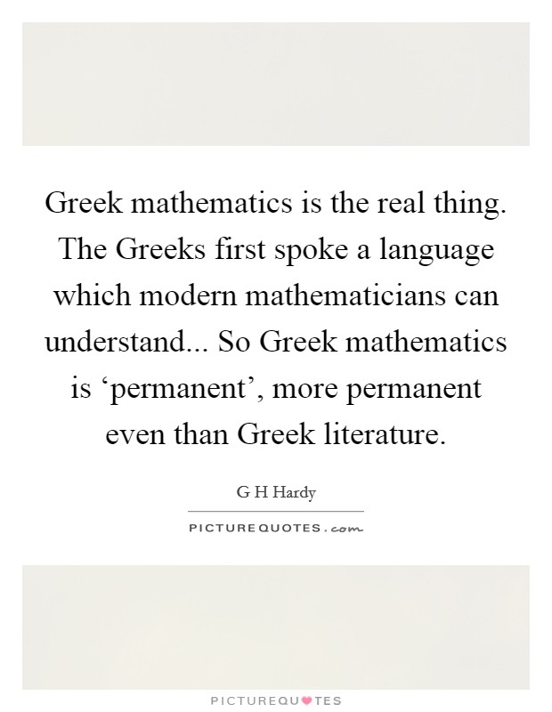 Greek mathematics is the real thing. The Greeks first spoke a language which modern mathematicians can understand... So Greek mathematics is 'permanent', more permanent even than Greek literature Picture Quote #1