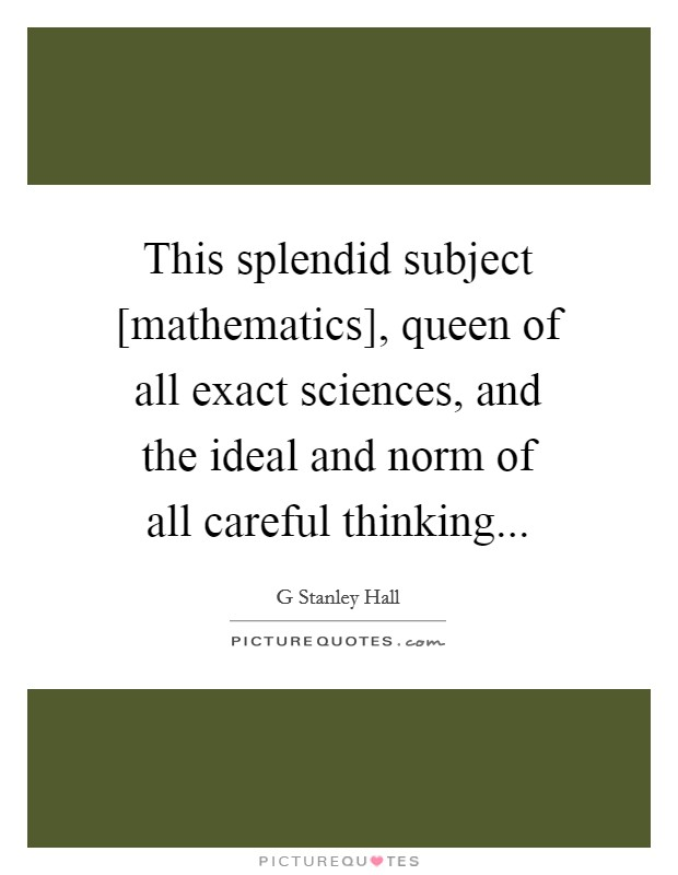 This splendid subject [mathematics], queen of all exact sciences, and the ideal and norm of all careful thinking Picture Quote #1