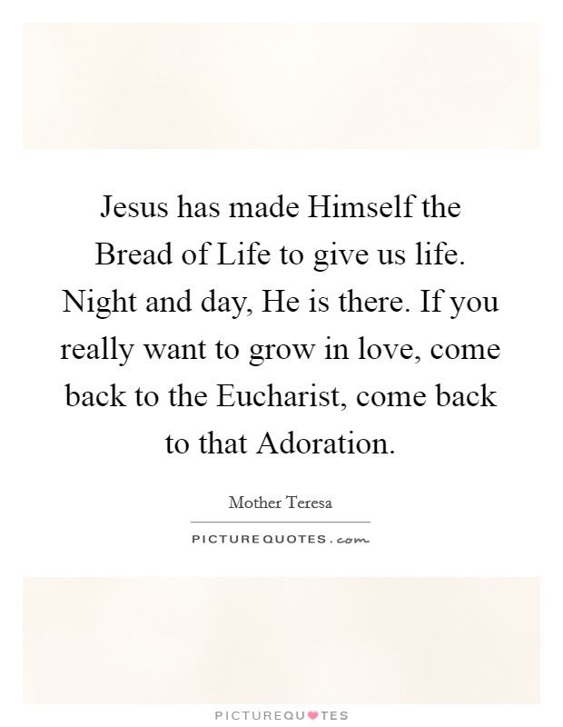 Mother Teresa Quotes On The Eucharist: Jesus Has Made Himself The Bread Of Life To Give Us Life
