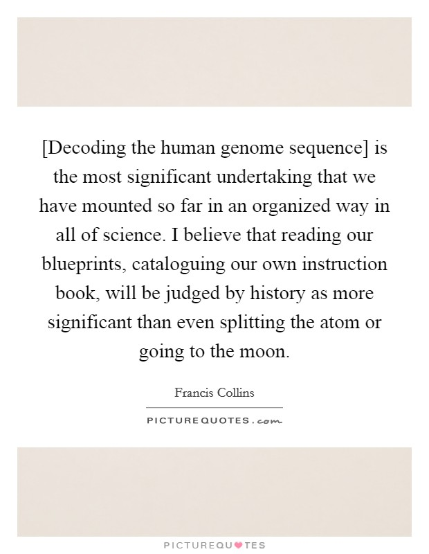 [Decoding the human genome sequence] is the most significant undertaking that we have mounted so far in an organized way in all of science. I believe that reading our blueprints, cataloguing our own instruction book, will be judged by history as more significant than even splitting the atom or going to the moon Picture Quote #1