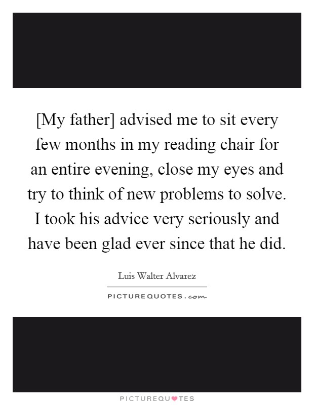 [My father] advised me to sit every few months in my reading chair for an entire evening, close my eyes and try to think of new problems to solve. I took his advice very seriously and have been glad ever since that he did Picture Quote #1