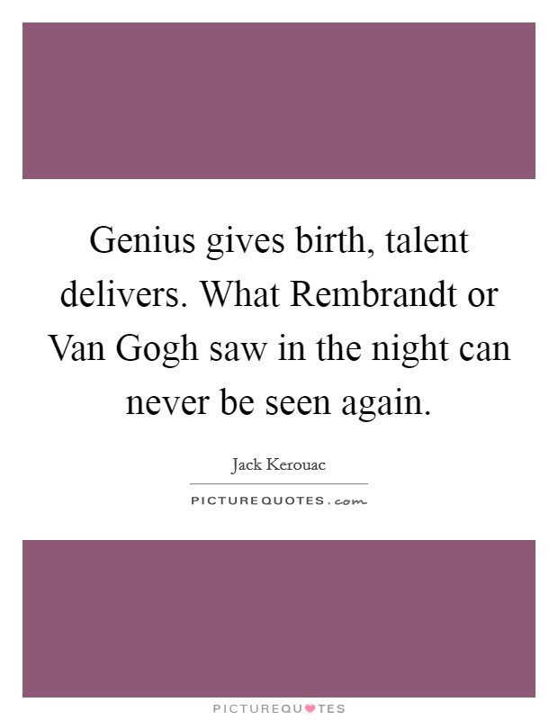Genius gives birth, talent delivers. What Rembrandt or Van Gogh saw in the night can never be seen again Picture Quote #1