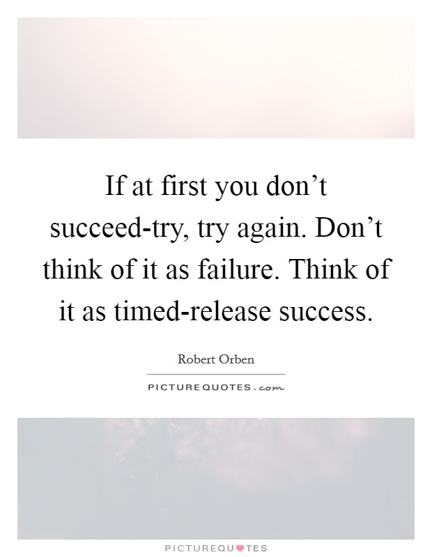 If at first you don't succeed-try, try again. Don't think of it as failure. Think of it as timed-release success Picture Quote #1