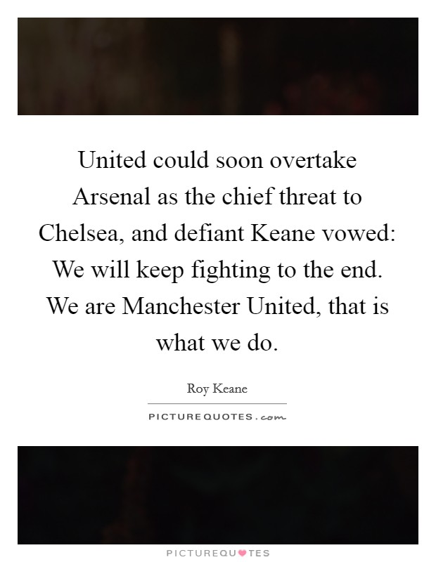 United could soon overtake Arsenal as the chief threat to Chelsea, and defiant Keane vowed: We will keep fighting to the end. We are Manchester United, that is what we do Picture Quote #1