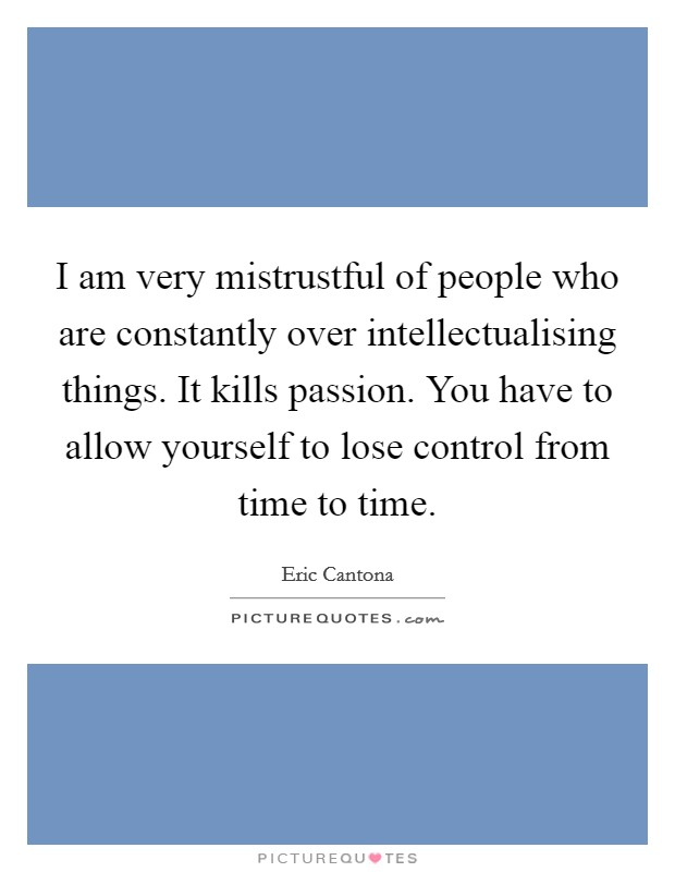 I am very mistrustful of people who are constantly over intellectualising things. It kills passion. You have to allow yourself to lose control from time to time Picture Quote #1