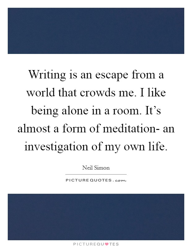 Writing is an escape from a world that crowds me. I like being alone in a room. It's almost a form of meditation- an investigation of my own life Picture Quote #1