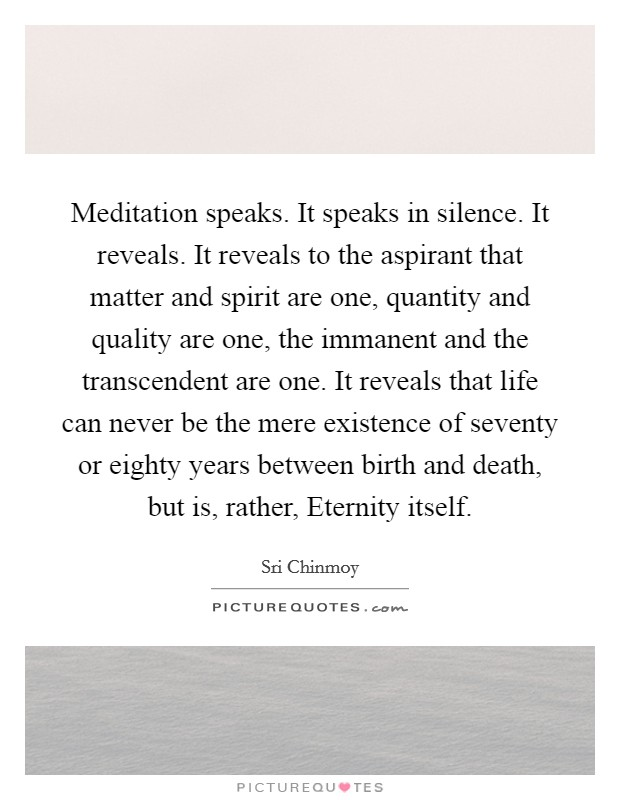 Meditation speaks. It speaks in silence. It reveals. It reveals to the aspirant that matter and spirit are one, quantity and quality are one, the immanent and the transcendent are one. It reveals that life can never be the mere existence of seventy or eighty years between birth and death, but is, rather, Eternity itself Picture Quote #1