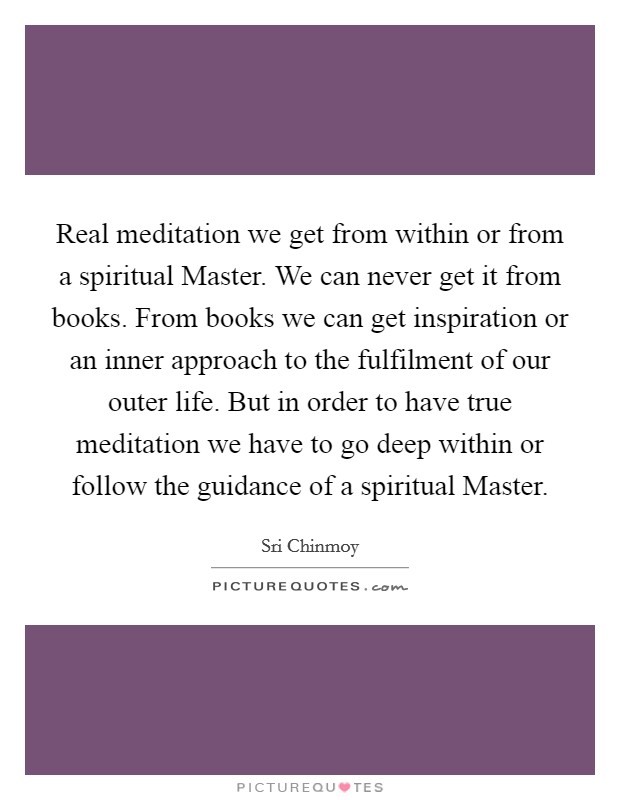 Real meditation we get from within or from a spiritual Master. We can never get it from books. From books we can get inspiration or an inner approach to the fulfilment of our outer life. But in order to have true meditation we have to go deep within or follow the guidance of a spiritual Master Picture Quote #1