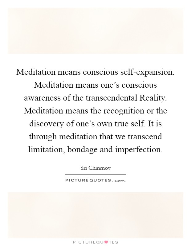 Meditation means conscious self-expansion. Meditation means one's conscious awareness of the transcendental Reality. Meditation means the recognition or the discovery of one's own true self. It is through meditation that we transcend limitation, bondage and imperfection Picture Quote #1
