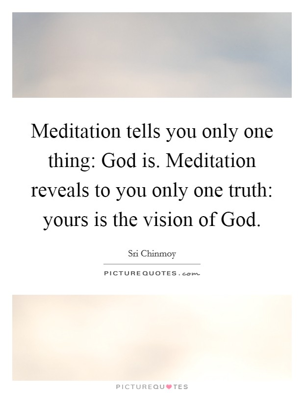 Meditation tells you only one thing: God is. Meditation reveals to you only one truth: yours is the vision of God Picture Quote #1