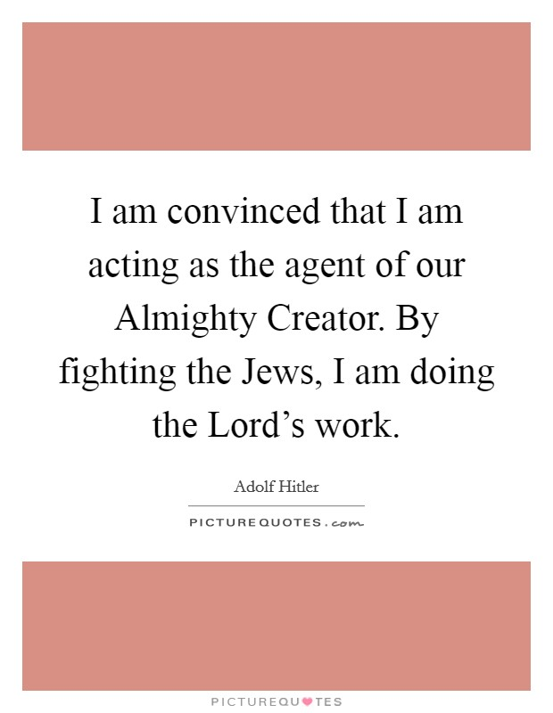 I am convinced that I am acting as the agent of our Almighty Creator. By fighting the Jews, I am doing the Lord's work Picture Quote #1