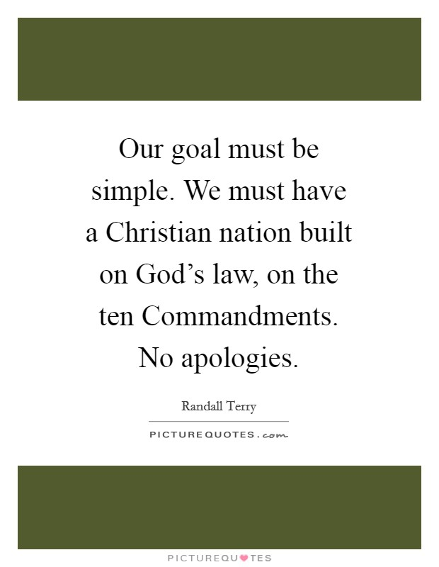 Our goal must be simple. We must have a Christian nation built on God's law, on the ten Commandments. No apologies Picture Quote #1