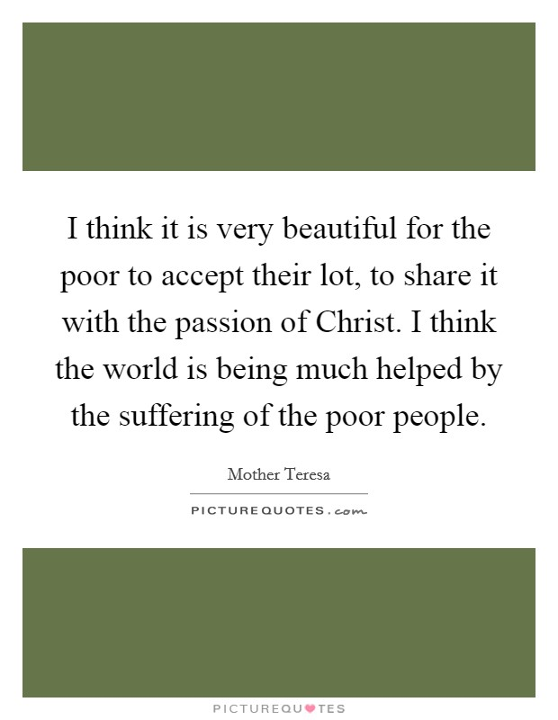 I think it is very beautiful for the poor to accept their lot, to share it with the passion of Christ. I think the world is being much helped by the suffering of the poor people Picture Quote #1