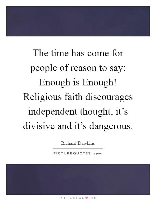 The time has come for people of reason to say: Enough is Enough! Religious faith discourages independent thought, it's divisive and it's dangerous Picture Quote #1