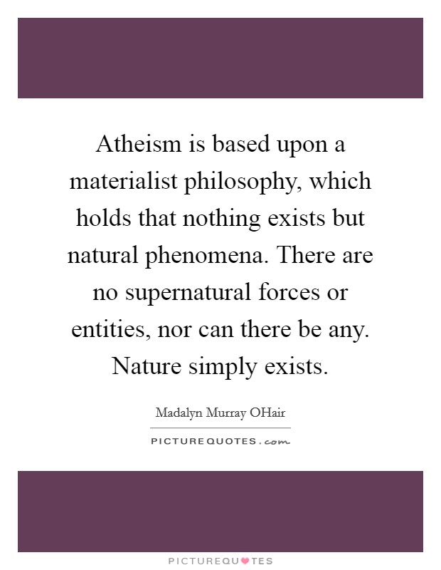 Atheism is based upon a materialist philosophy, which holds that nothing exists but natural phenomena. There are no supernatural forces or entities, nor can there be any. Nature simply exists Picture Quote #1