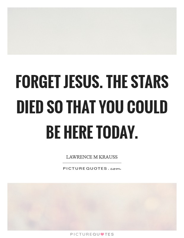 Forget Jesus. The stars died so that you could be here today Picture Quote #1