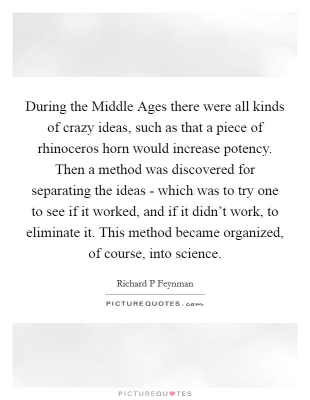 During the Middle Ages there were all kinds of crazy ideas, such as that a piece of rhinoceros horn would increase potency. Then a method was discovered for separating the ideas - which was to try one to see if it worked, and if it didn't work, to eliminate it. This method became organized, of course, into science Picture Quote #1