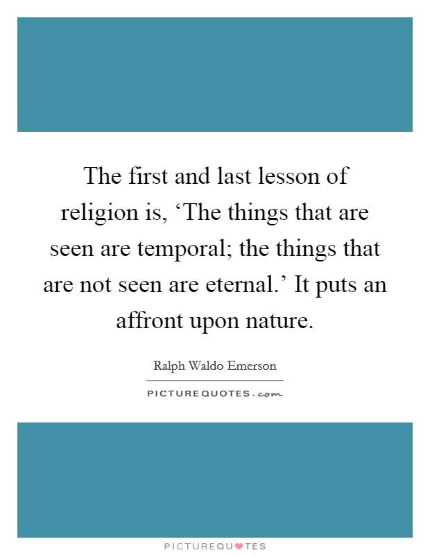 The first and last lesson of religion is, 'The things that are seen are temporal; the things that are not seen are eternal.' It puts an affront upon nature Picture Quote #1