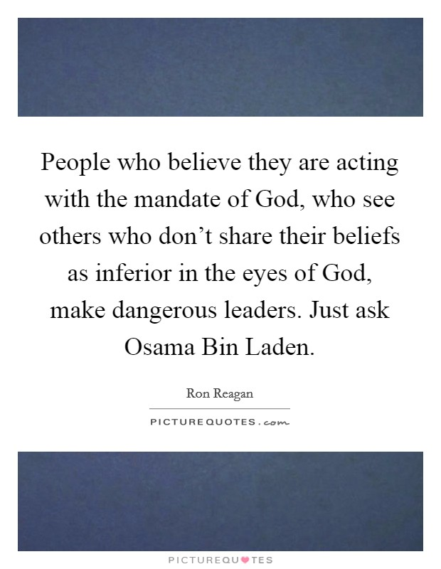 People who believe they are acting with the mandate of God, who see others who don't share their beliefs as inferior in the eyes of God, make dangerous leaders. Just ask Osama Bin Laden Picture Quote #1
