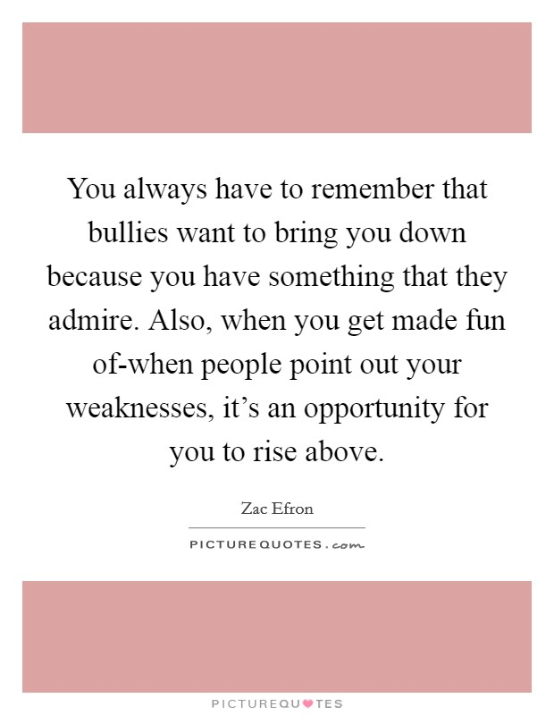 You always have to remember that bullies want to bring you down because you have something that they admire. Also, when you get made fun of-when people point out your weaknesses, it's an opportunity for you to rise above Picture Quote #1