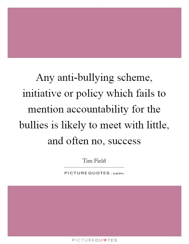 Any anti-bullying scheme, initiative or policy which fails to mention accountability for the bullies is likely to meet with little, and often no, success Picture Quote #1
