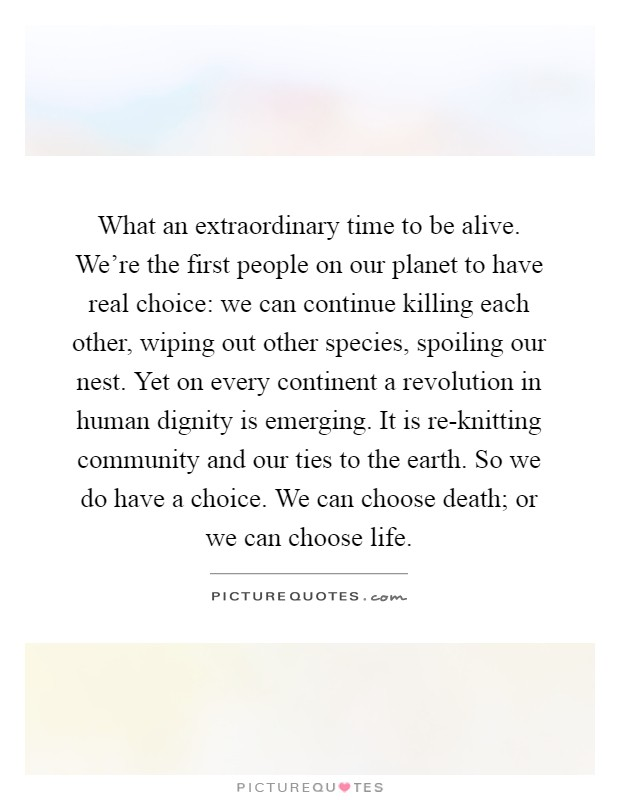 What an extraordinary time to be alive. We're the first people on our planet to have real choice: we can continue killing each other, wiping out other species, spoiling our nest. Yet on every continent a revolution in human dignity is emerging. It is re-knitting community and our ties to the earth. So we do have a choice. We can choose death; or we can choose life Picture Quote #1