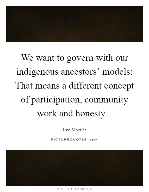 We want to govern with our indigenous ancestors' models: That means a different concept of participation, community work and honesty Picture Quote #1