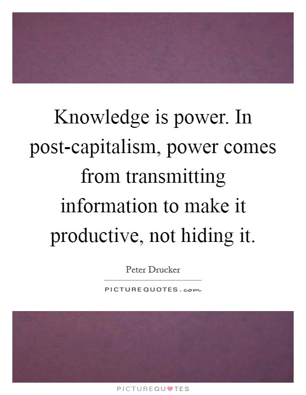 Knowledge is power. In post-capitalism, power comes from transmitting information to make it productive, not hiding it Picture Quote #1