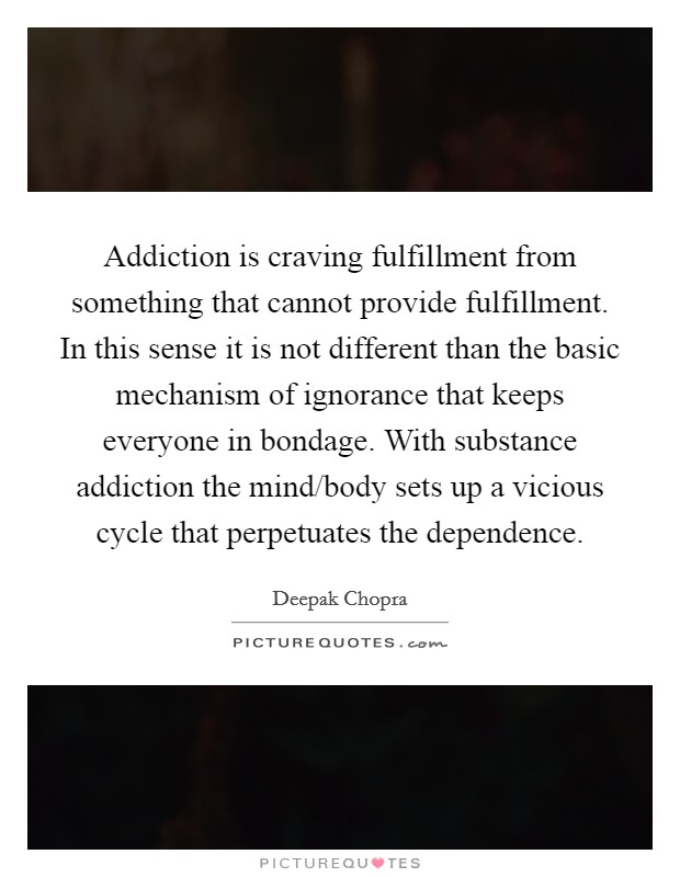 Addiction is craving fulfillment from something that cannot provide fulfillment. In this sense it is not different than the basic mechanism of ignorance that keeps everyone in bondage. With substance addiction the mind/body sets up a vicious cycle that perpetuates the dependence Picture Quote #1