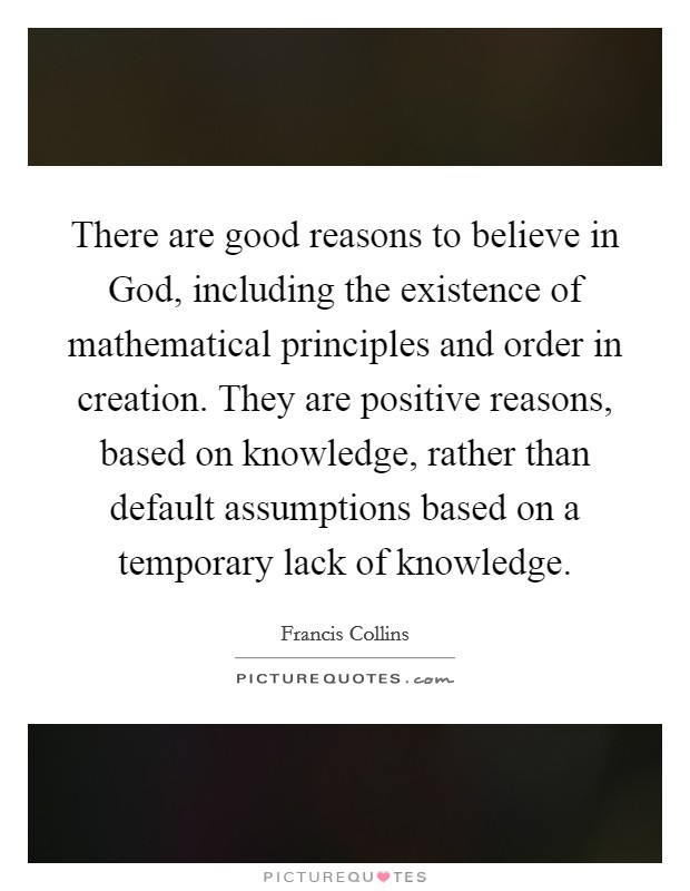 There are good reasons to believe in God, including the existence of mathematical principles and order in creation. They are positive reasons, based on knowledge, rather than default assumptions based on a temporary lack of knowledge Picture Quote #1