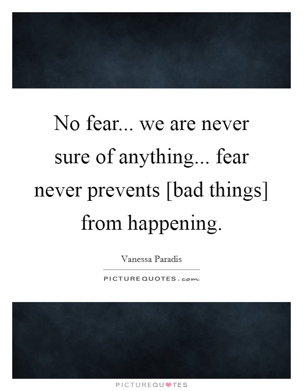 No fear... we are never sure of anything... fear never prevents [bad things] from happening Picture Quote #1