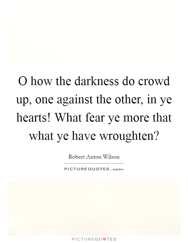 O how the darkness do crowd up, one against the other, in ye hearts! What fear ye more that what ye have wroughten? Picture Quote #1