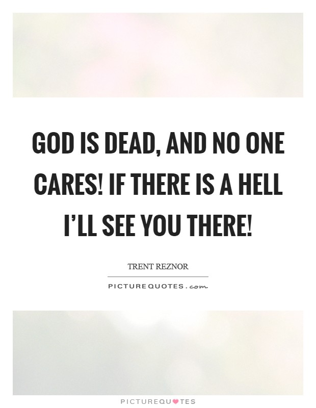 God is DEAD, and no one cares! If there is a hell I'll see you there! Picture Quote #1
