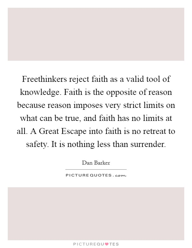 Freethinkers reject faith as a valid tool of knowledge. Faith is the opposite of reason because reason imposes very strict limits on what can be true, and faith has no limits at all. A Great Escape into faith is no retreat to safety. It is nothing less than surrender Picture Quote #1