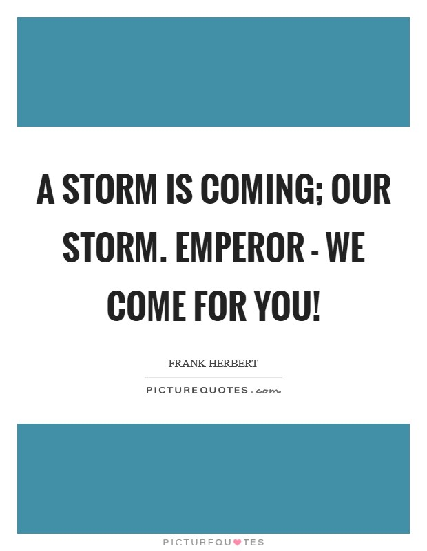 A storm is coming; our storm. Emperor - we come for you! Picture Quote #1