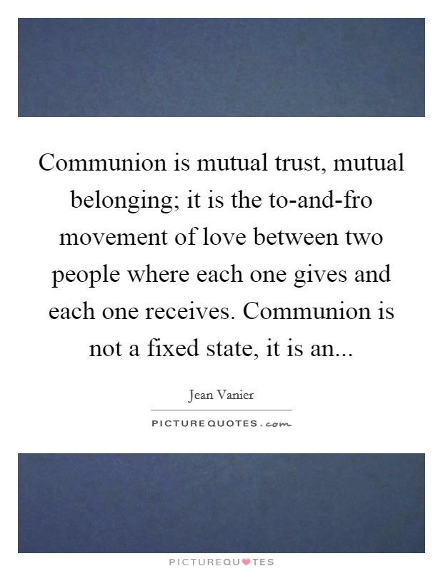 Communion is mutual trust, mutual belonging; it is the to-and-fro movement of love between two people where each one gives and each one receives. Communion is not a fixed state, it is an Picture Quote #1