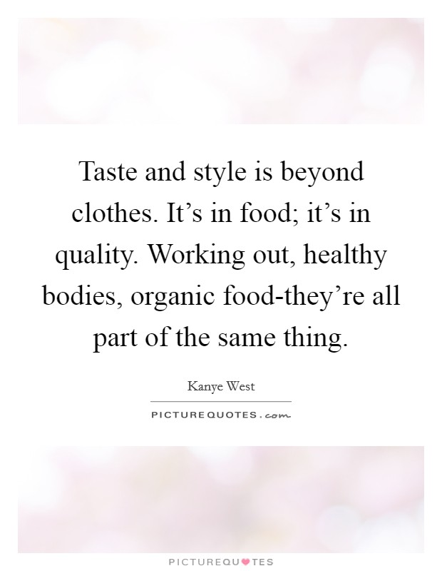 Taste and style is beyond clothes. It's in food; it's in quality. Working out, healthy bodies, organic food-they're all part of the same thing Picture Quote #1