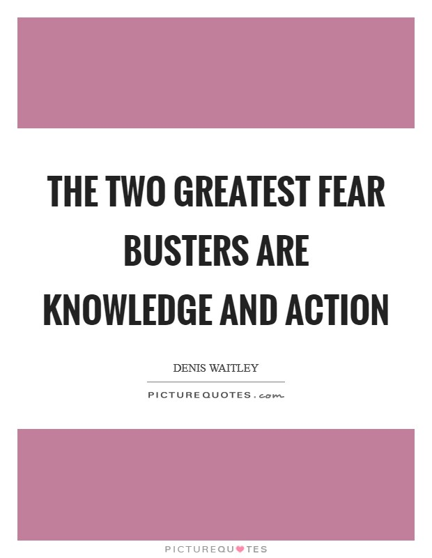 The two greatest fear busters are knowledge and action Picture Quote #1