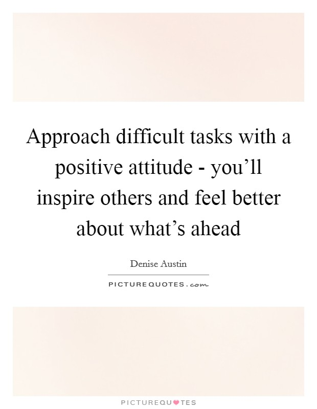 Approach difficult tasks with a positive attitude - you'll inspire others and feel better about what's ahead Picture Quote #1