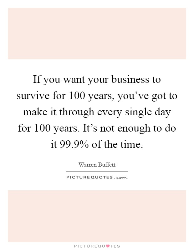 If you want your business to survive for 100 years, you've got to make it through every single day for 100 years. It's not enough to do it 99.9% of the time Picture Quote #1