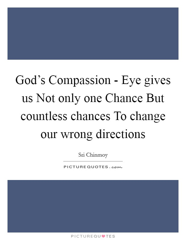 God's Compassion - Eye gives us Not only one Chance But countless chances To change our wrong directions Picture Quote #1