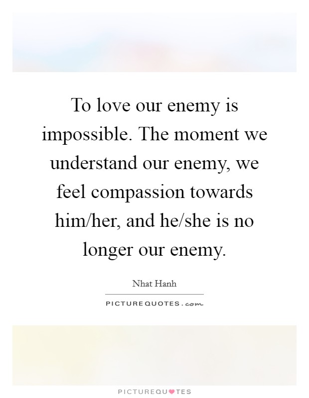 To love our enemy is impossible. The moment we understand our enemy, we feel compassion towards him/her, and he/she is no longer our enemy Picture Quote #1