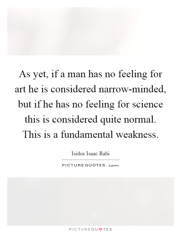 As yet, if a man has no feeling for art he is considered narrow-minded, but if he has no feeling for science this is considered quite normal. This is a fundamental weakness Picture Quote #1